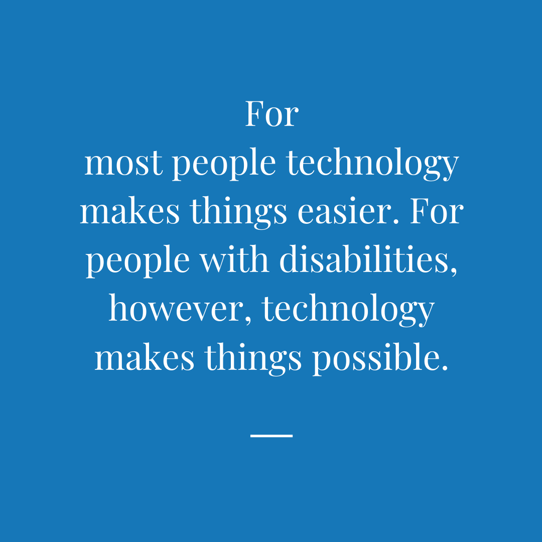 For most people technology makes things easier. For people with disabilities, however, technology makes things possible